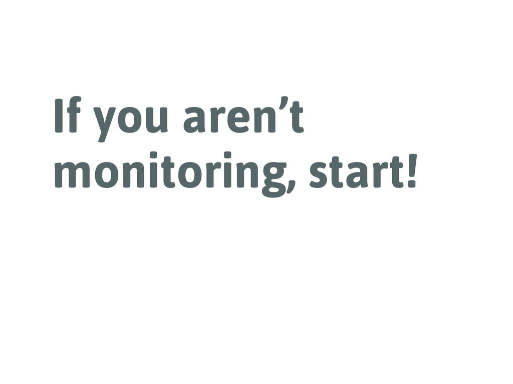 If you aren't monitoring, start!