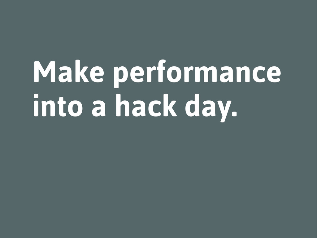 Make performance into a hack day.