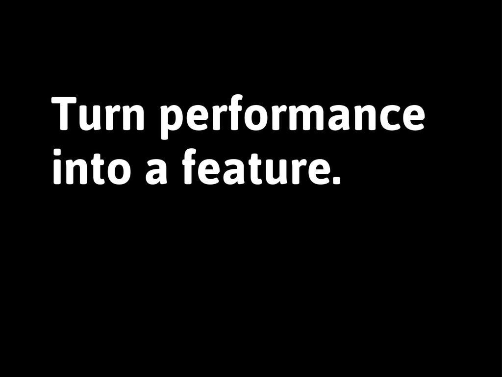 Turn performance into a feature.