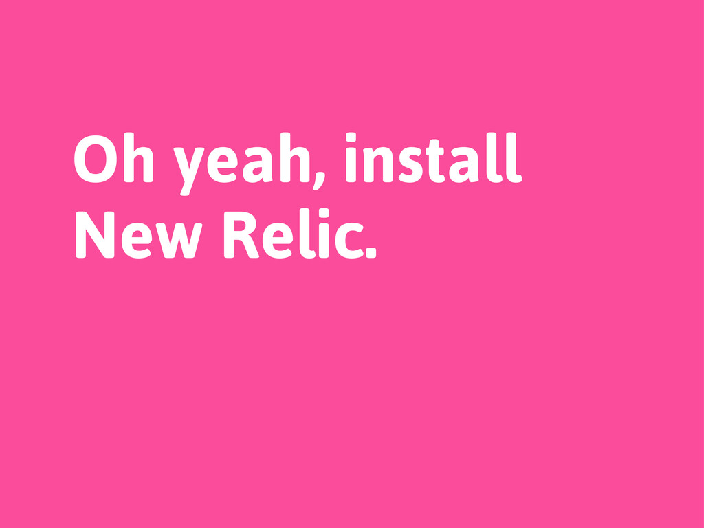 Oh yeah, install New Relic.
