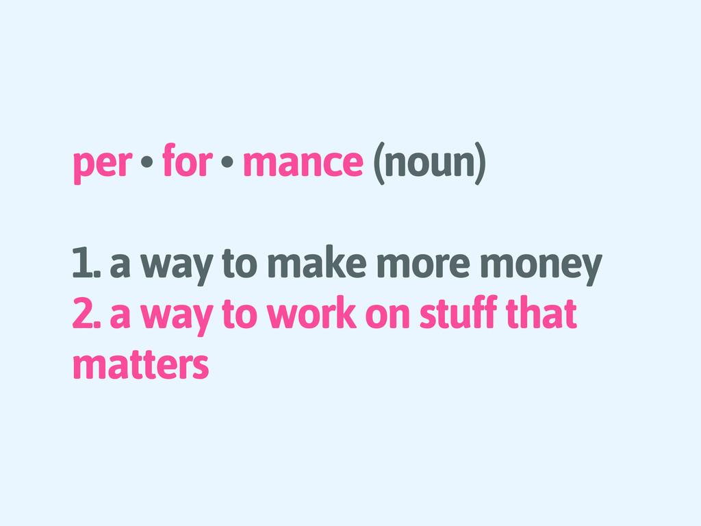 per • for • mance (noun) 1. a way to make more ...