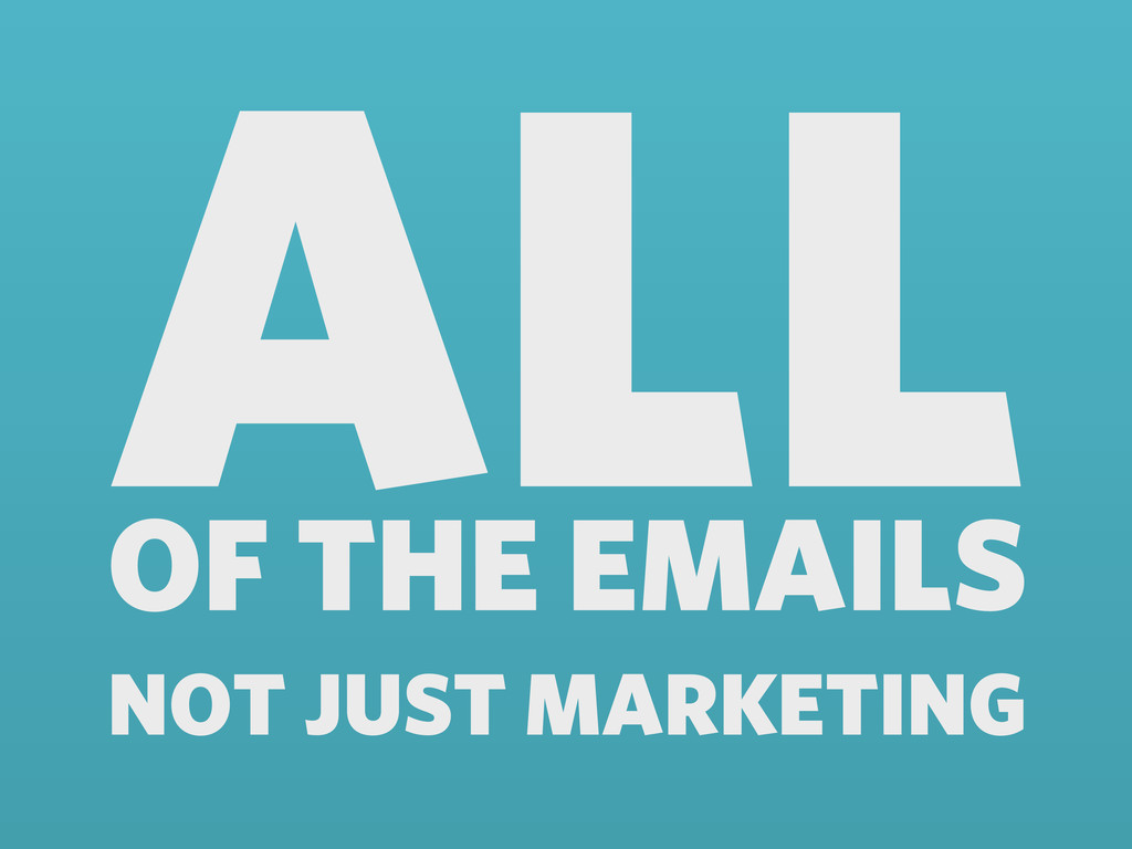 ALL OF THE EMAILS NOT JUST MARKETING