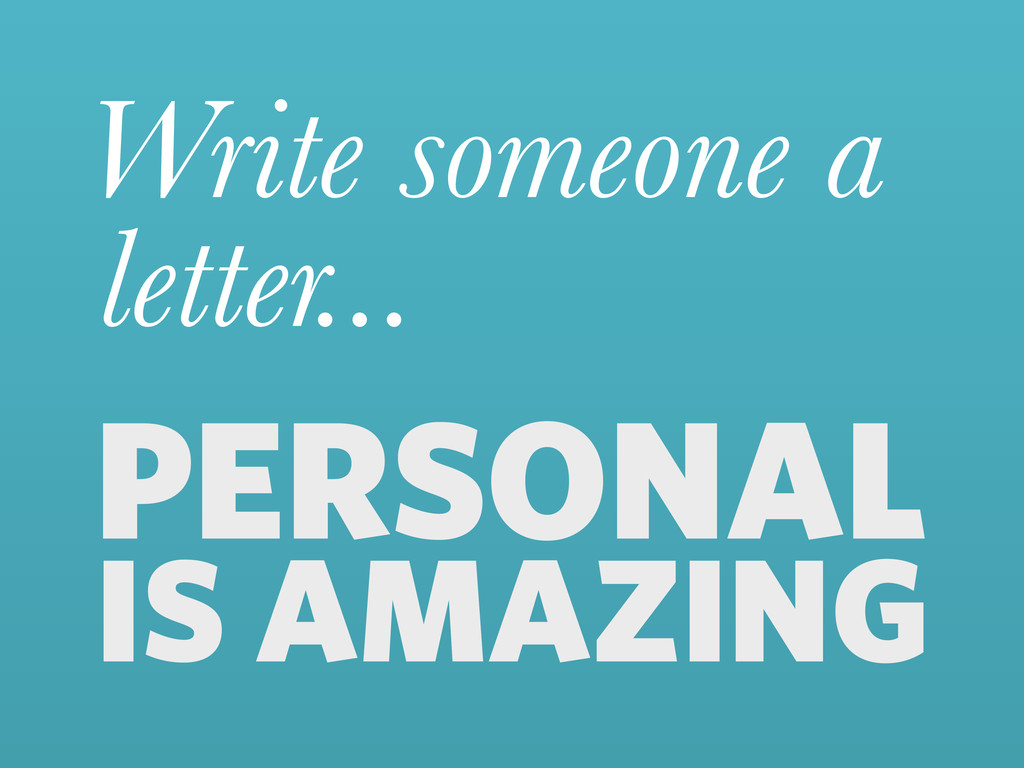 Write someone a letter... PERSONAL IS AMAZING