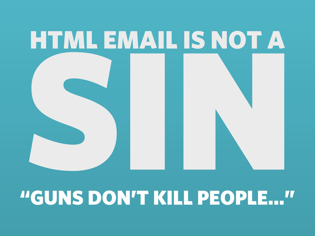 """HTML EMAIL IS NOT A SIN """"GUNS DON'T KILL PEOPLE..."""