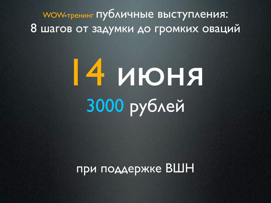 14 июня 3000 рублей при поддержке ВШН WOW-трени...