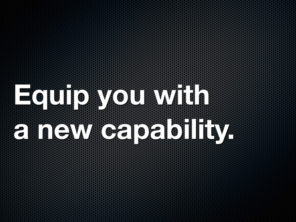 Equip you with a new capability.