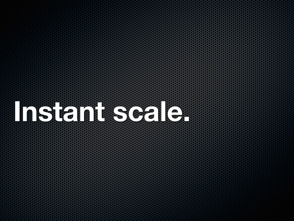 Instant scale.