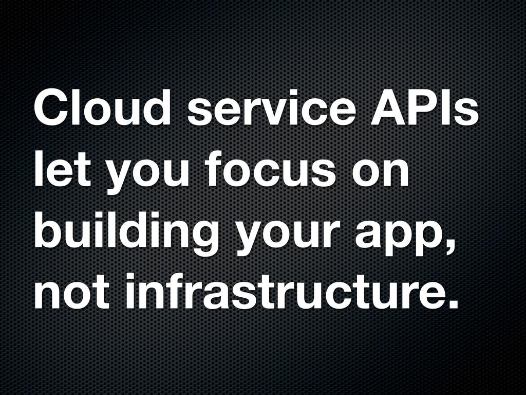 Cloud service APIs let you focus on building yo...
