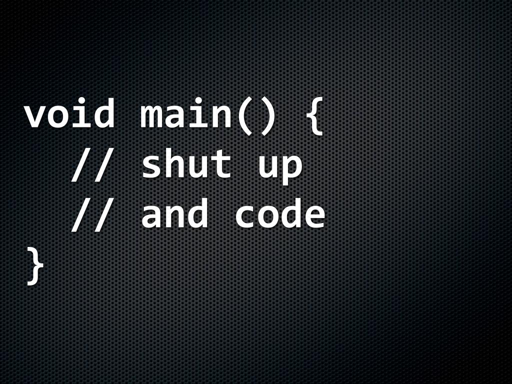 void%main()%{ %%//%shut%up %%//%and%code }