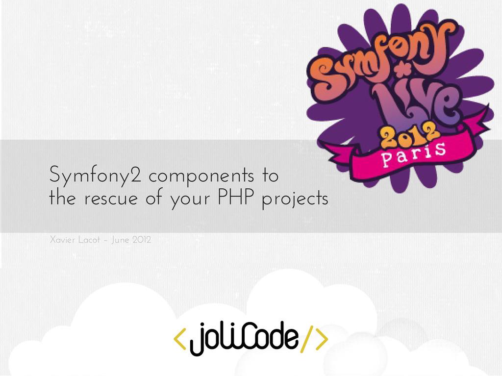 Xavier Lacot – June 2012 Symfony2 components to...