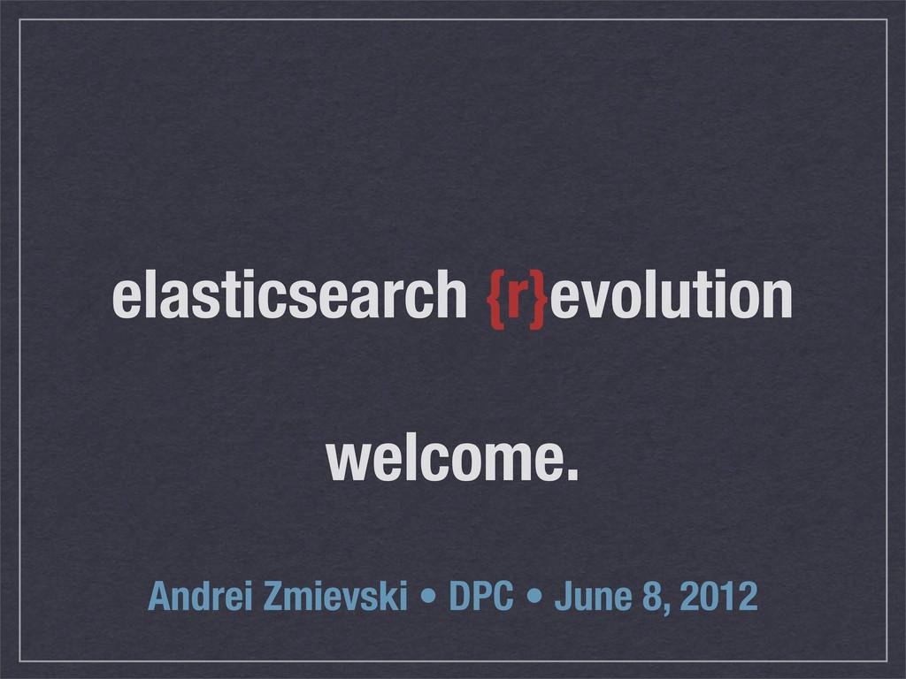 elasticsearch {r}evolution welcome. Andrei Zmie...