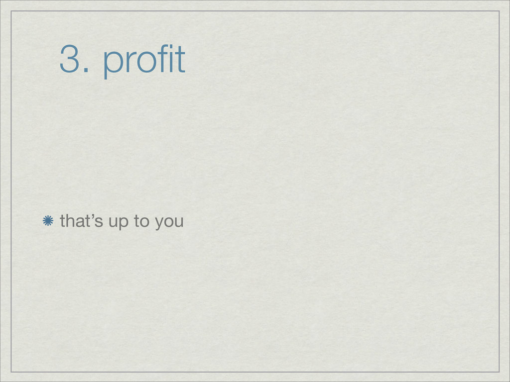 3. profit that's up to you