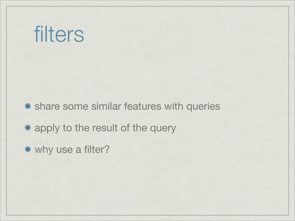 filters share some similar features with queries...