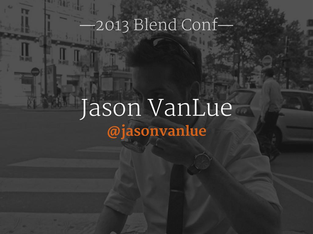 @jasonvanlue Jason VanLue —2013 Blend Conf—