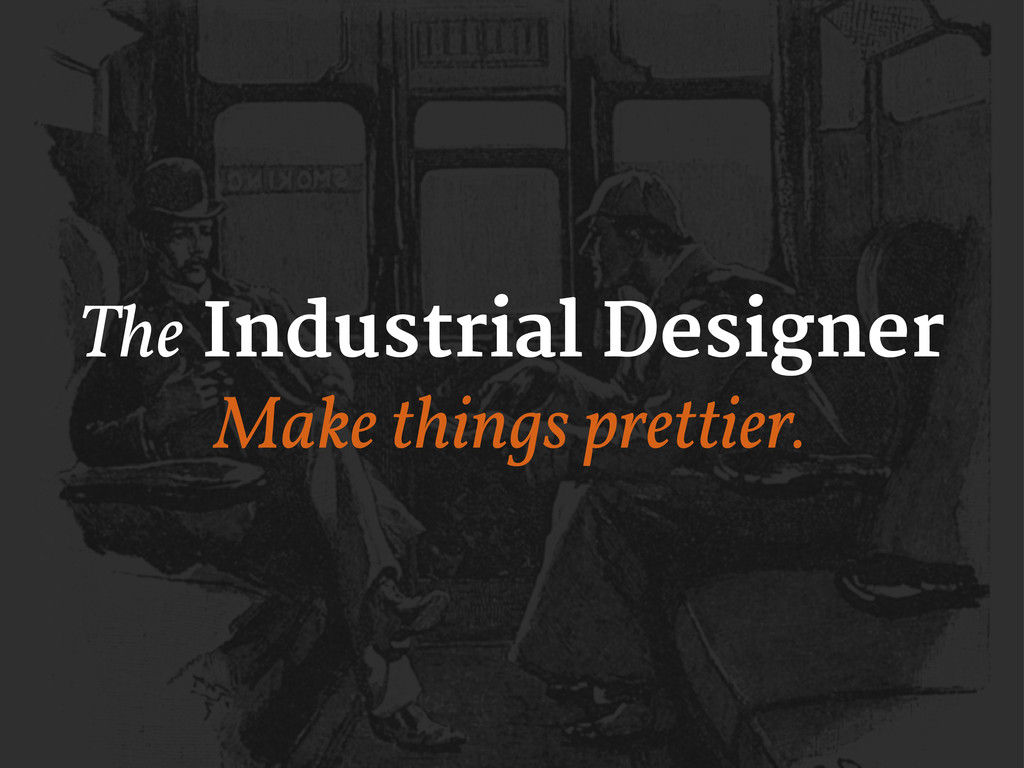 The Industrial Designer Make things prettier.