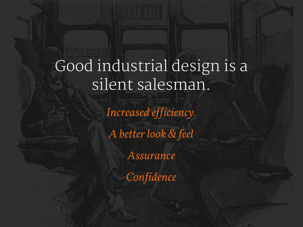 Good industrial design is a silent salesman. In...
