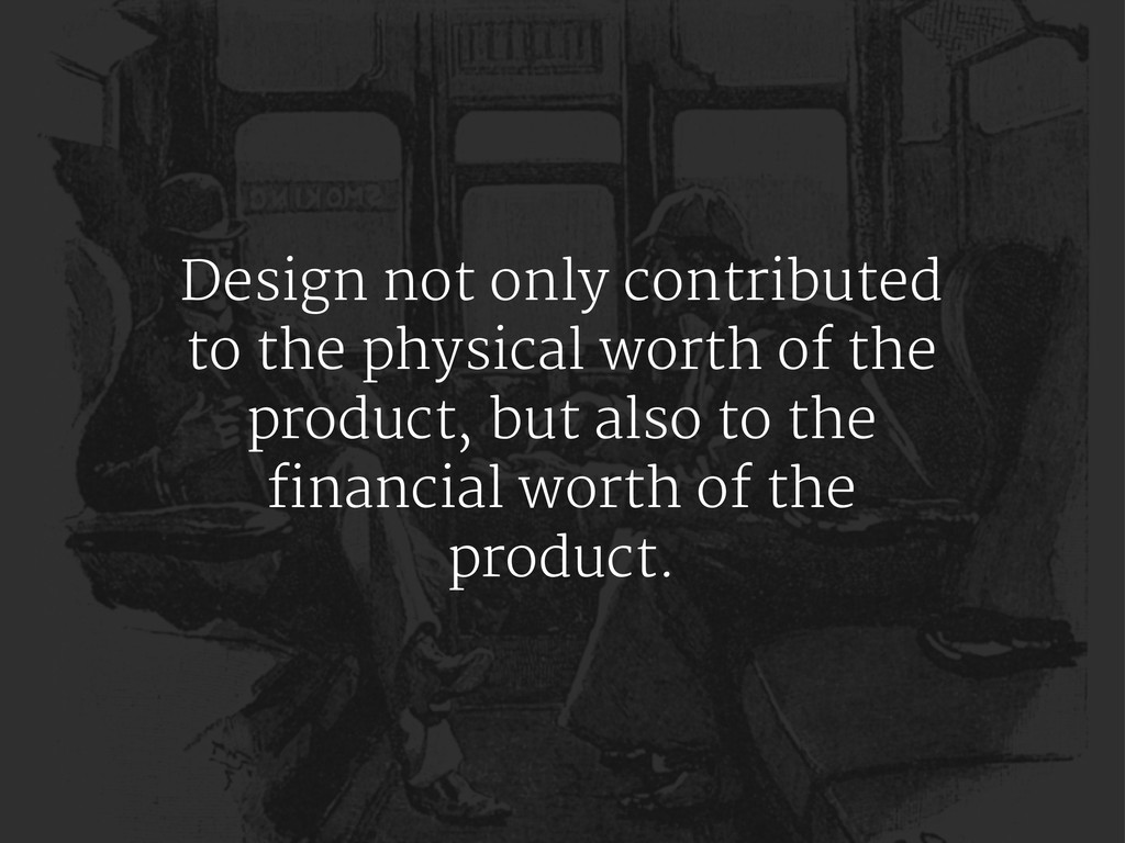 Design not only contributed to the physical wor...