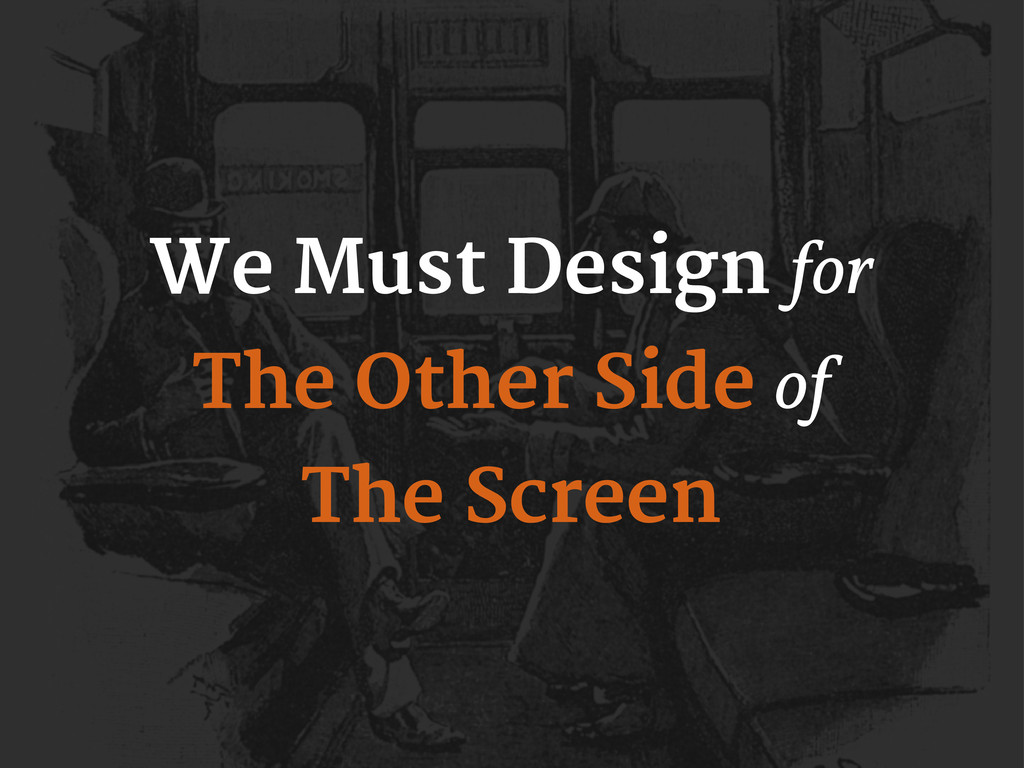 We Must Design for The Other Side of The Screen