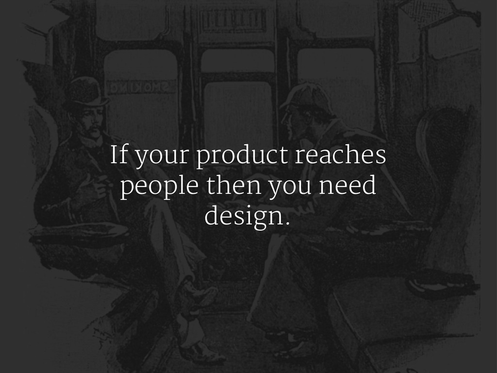 If your product reaches people then you need de...