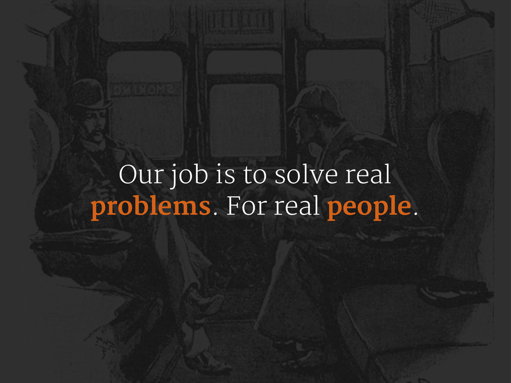 Our job is to solve real problems. For real peo...