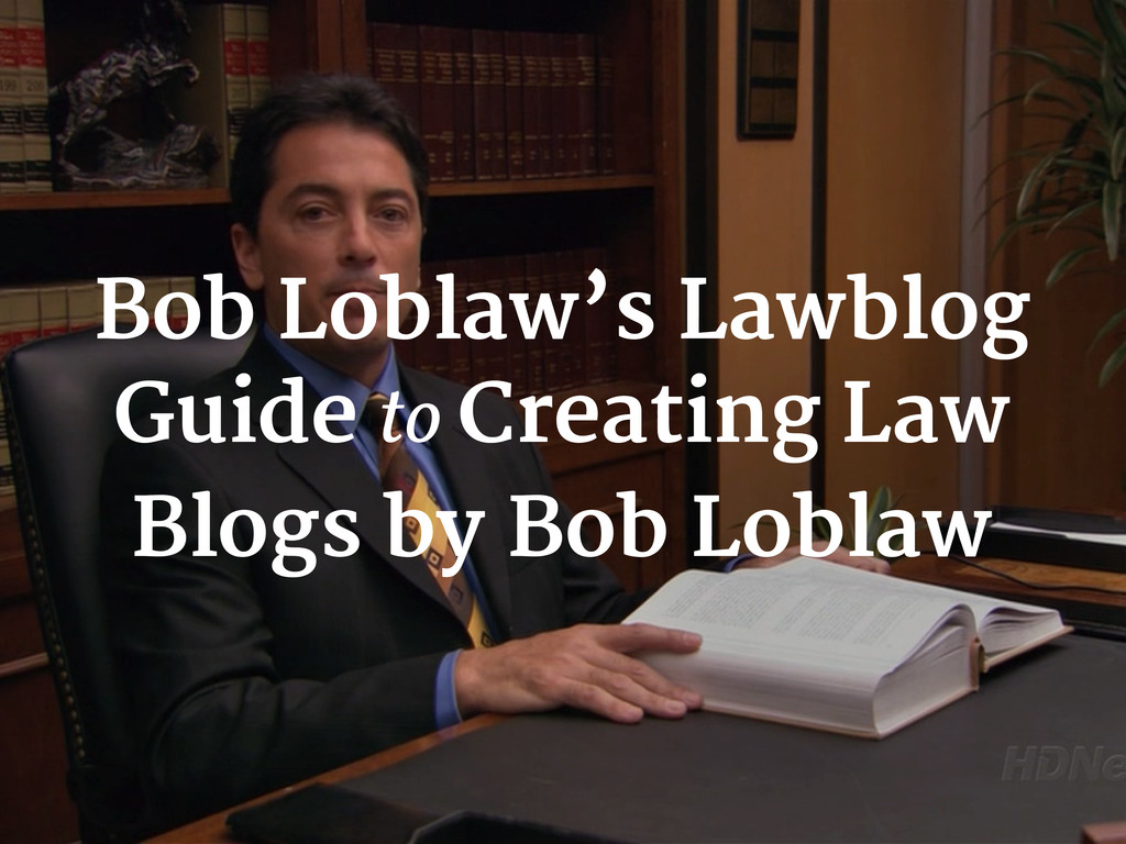 Bob Loblaw's Lawblog Guide to Creating Law Blog...