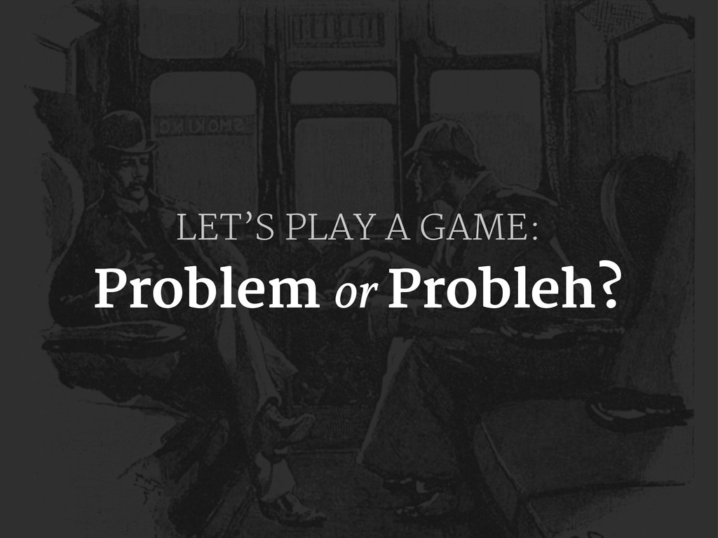 LET'S PLAY A GAME: Problem or Probleh?