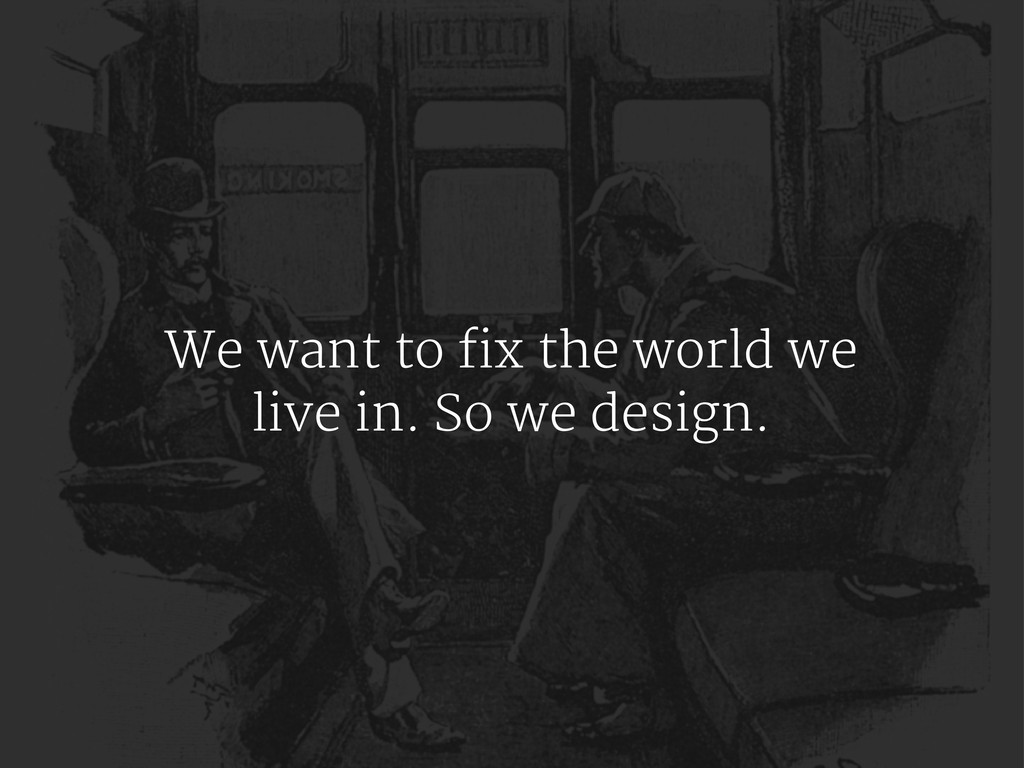 We want to fix the world we live in. So we desi...