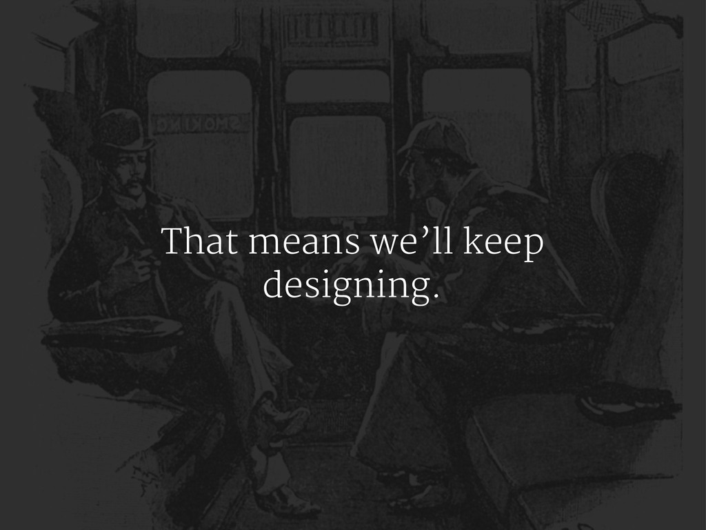 That means we'll keep designing.