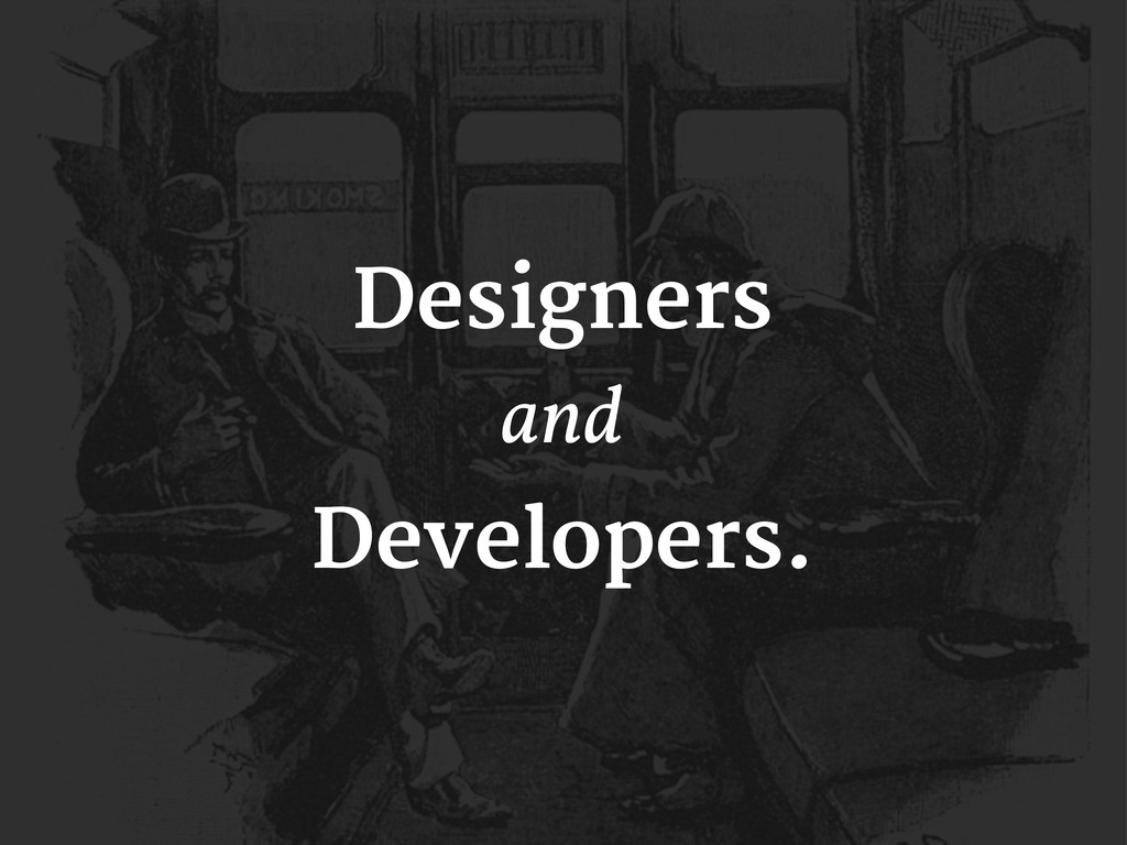 Designers and Developers.