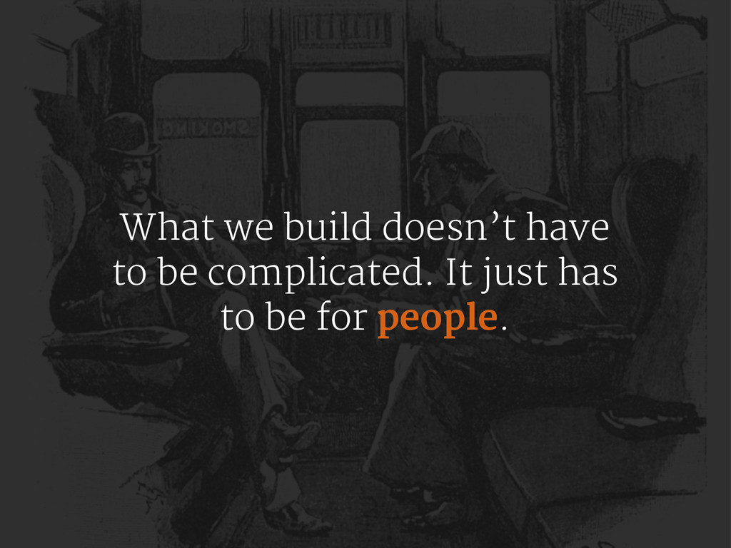 What we build doesn't have to be complicated. I...