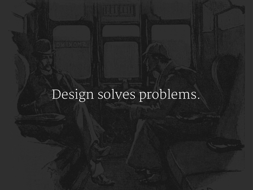 Design solves problems.