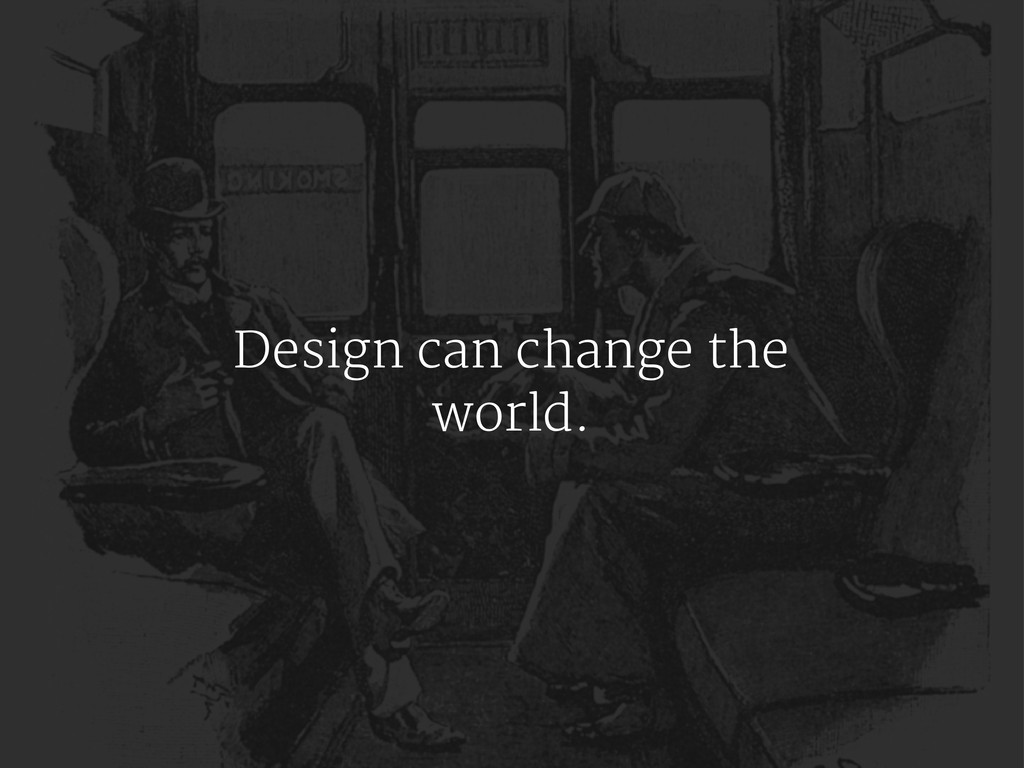 Design can change the world.