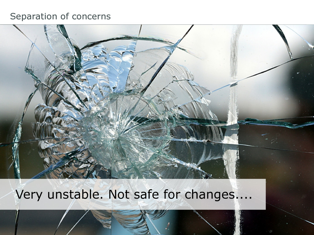 Separation of concerns Very unstable. Not safe ...