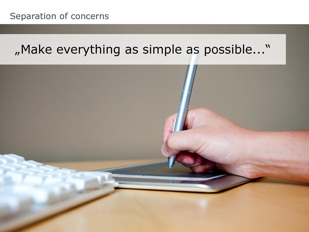 "Separation of concerns ""Make everything as simp..."