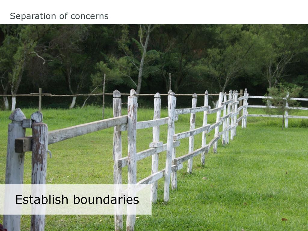Separation of concerns Establish boundaries