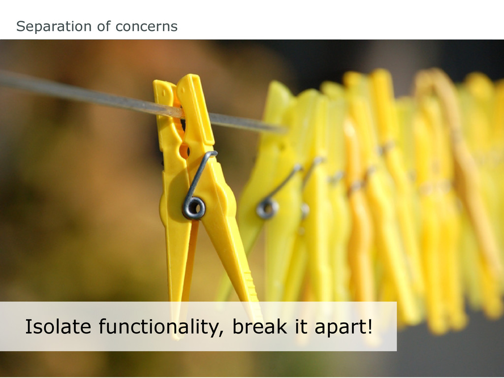 Isolate functionality, break it apart! Separati...