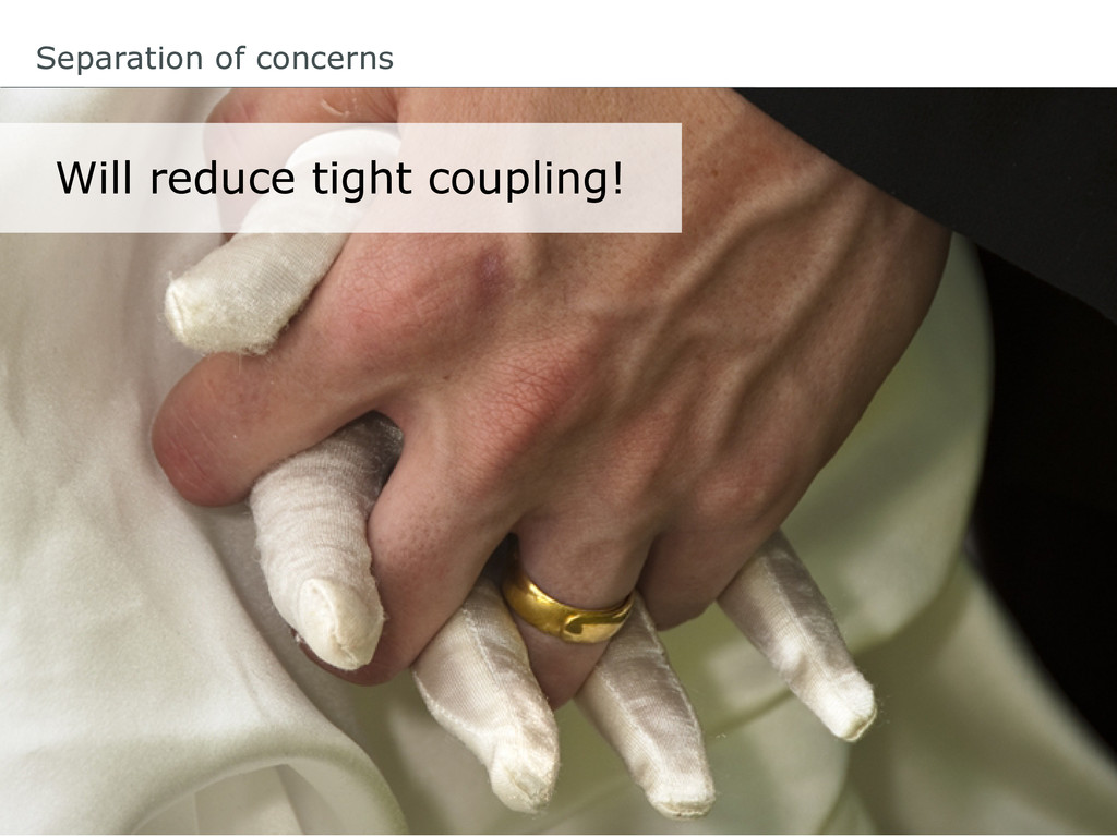 Will reduce tight coupling! Separation of conce...