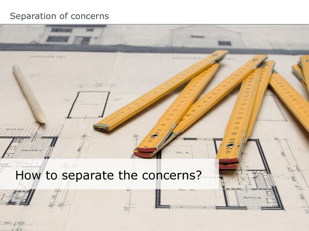 Separation of concerns How to separate the conc...