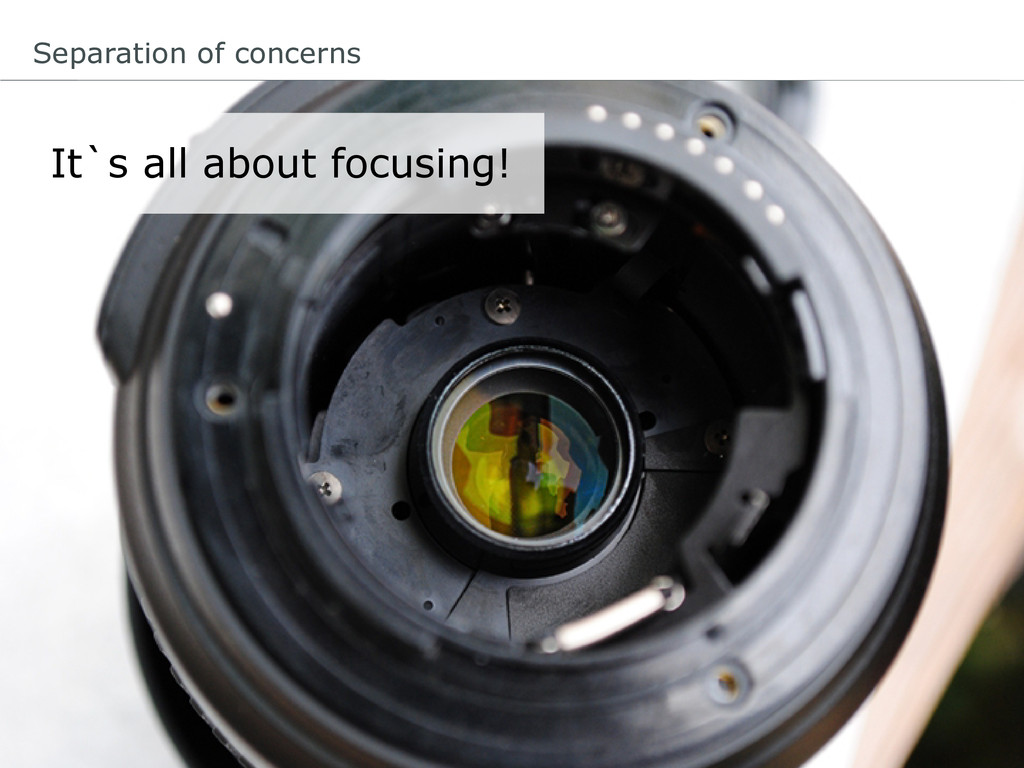 Separation of concerns It`s all about focusing!
