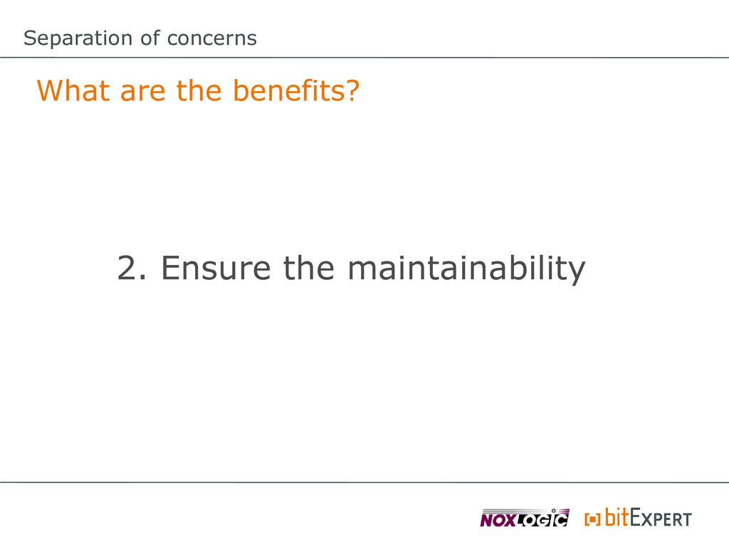 Separation of concerns What are the benefits? 2...