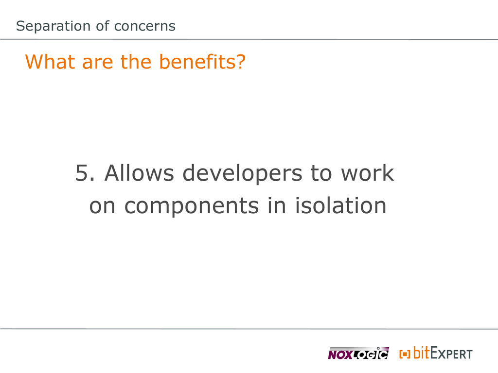 Separation of concerns What are the benefits? 5...