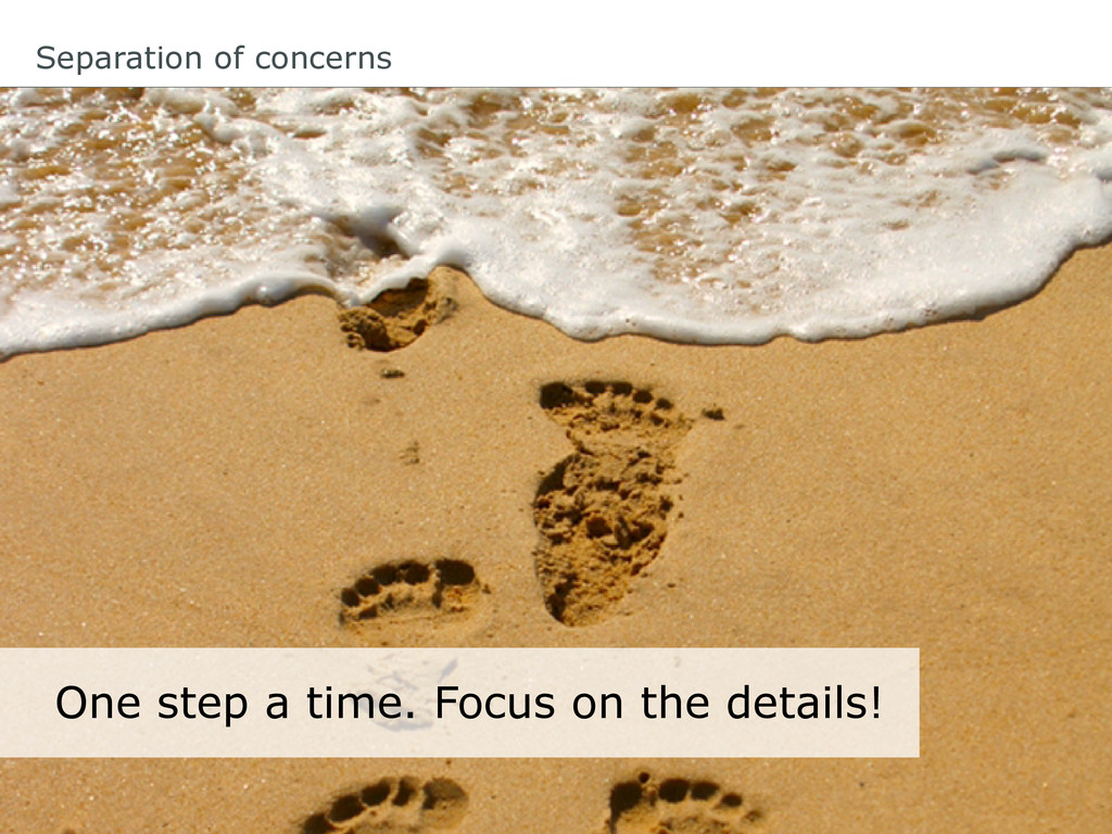 Separation of concerns One step a time. Focus o...