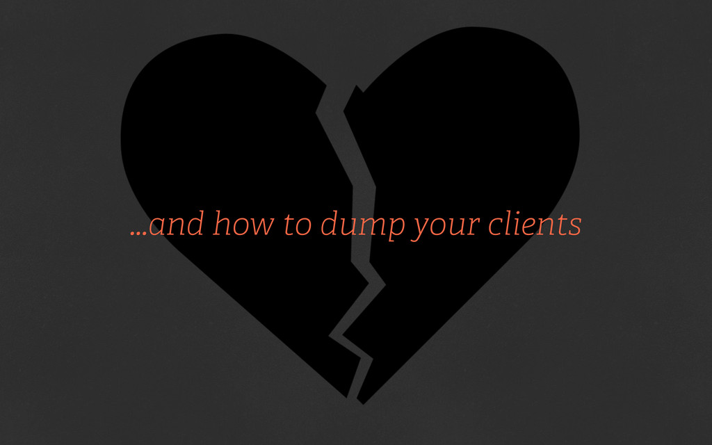 ...and how to dump your clients