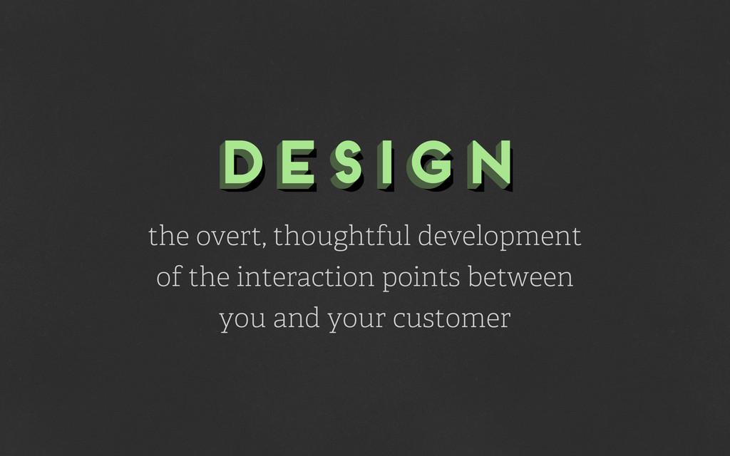 design design design the overt, thoughtful deve...