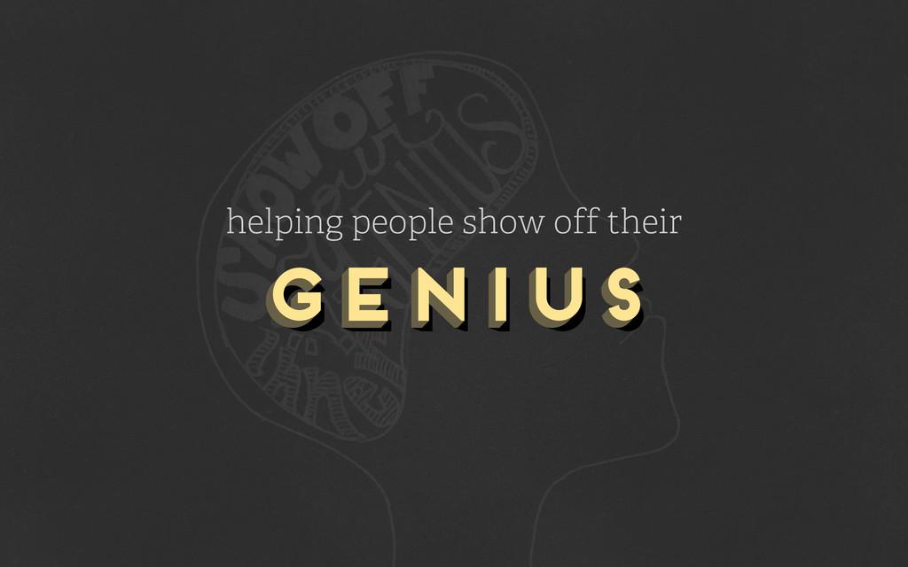 genius genius genius helping people show off th...