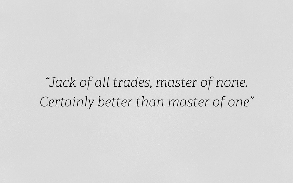 """Jack of all trades, master of none. Certainly ..."