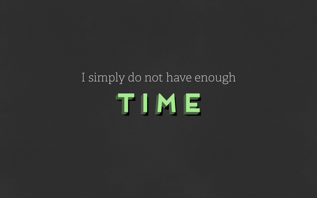 time time time I simply do not have enough