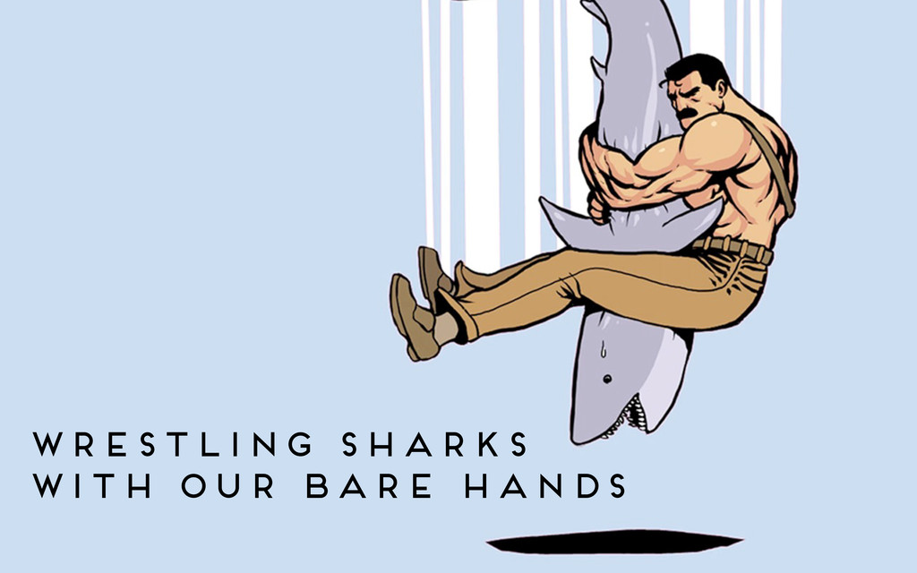 wrestling sharks with our bare hands
