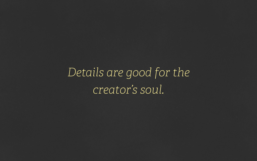 Details are good for the creator's soul.