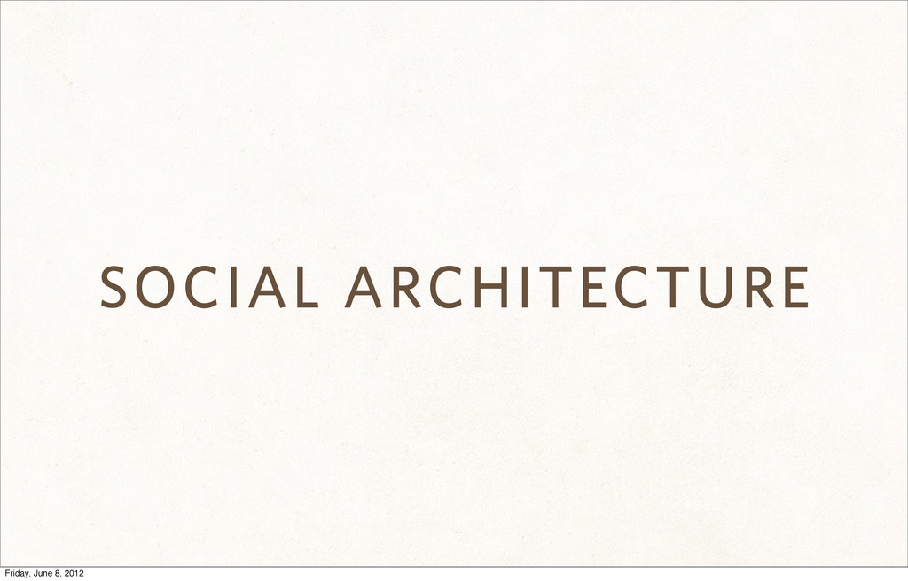 SOCIAL ARCHITECTURE Friday, June 8, 2012